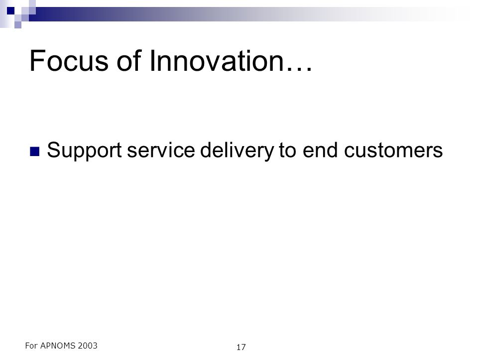 For APNOMS 2003 17 Focus of Innovation… Support service delivery to end customers