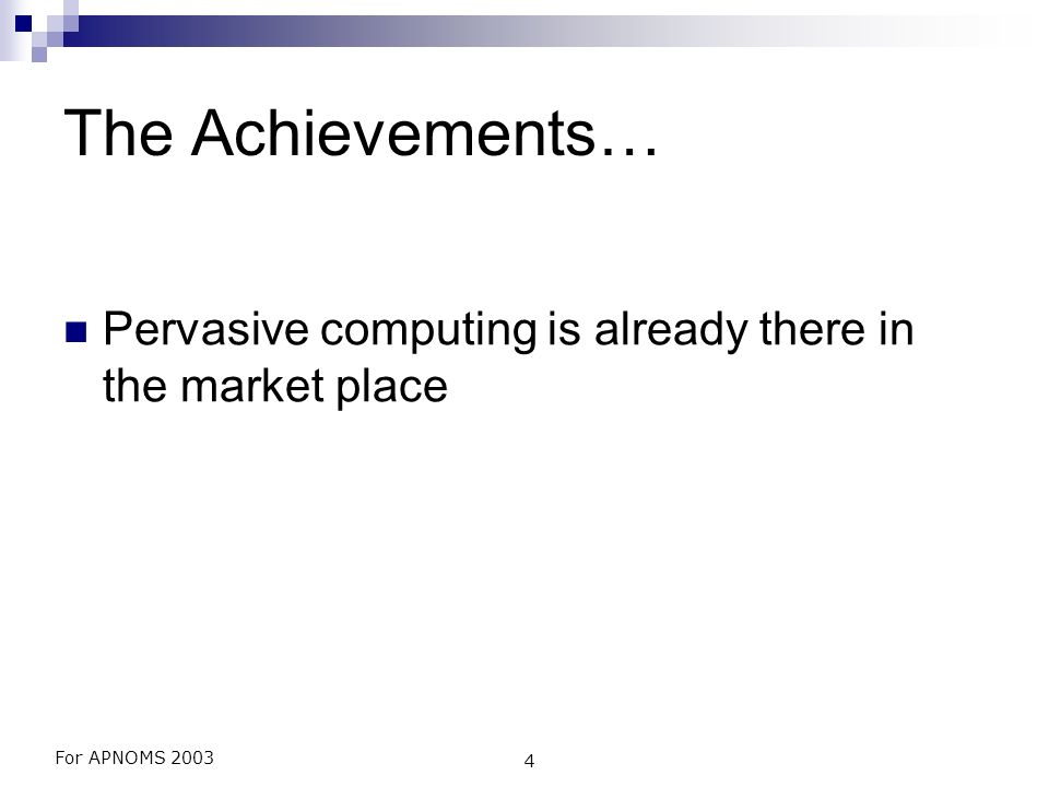 For APNOMS 2003 4 The Achievements… Pervasive computing is already there in the market place