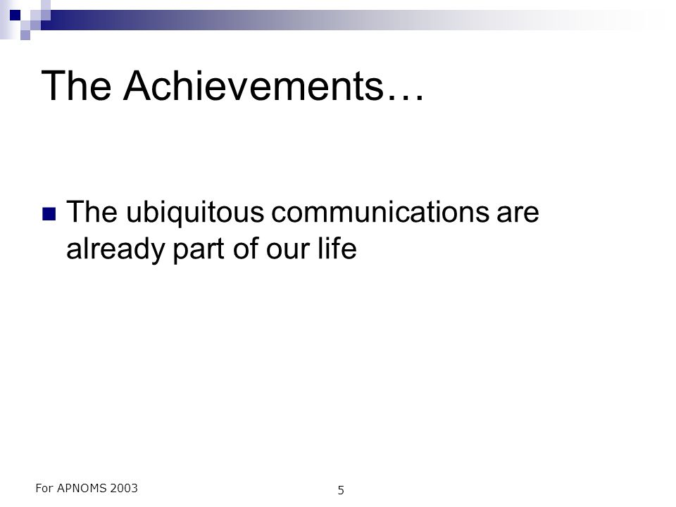 For APNOMS 2003 5 The Achievements… The ubiquitous communications are already part of our life