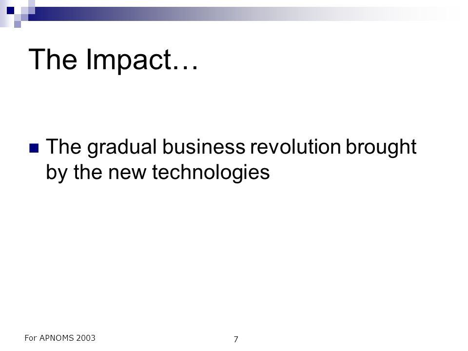 For APNOMS 2003 7 The Impact… The gradual business revolution brought by the new technologies