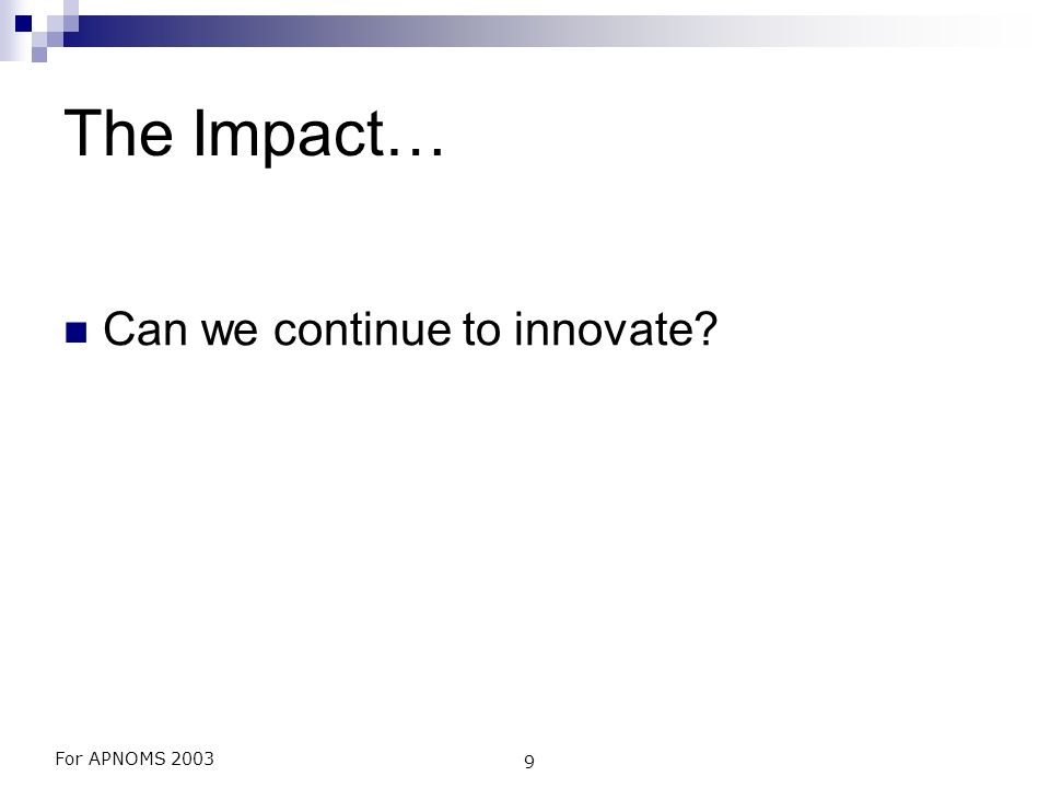 For APNOMS 2003 9 The Impact… Can we continue to innovate?