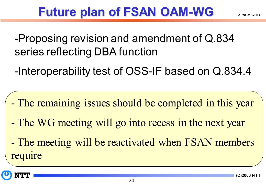 (C)2003 NTT APNOMS Future plan of FSAN OAM-WG -Proposing revision and amendment of Q.834 series reflecting DBA function -Interoperability test of OSS-IF based on Q The remaining issues should be completed in this year - The WG meeting will go into recess in the next year - The meeting will be reactivated when FSAN members require
