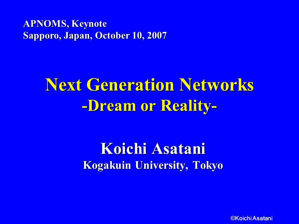 ©Koichi Asatani Next Generation Networks -Dream or Reality- Koichi Asatani Kogakuin University, Tokyo APNOMS, Keynote Sapporo, Japan, October 10, 2007
