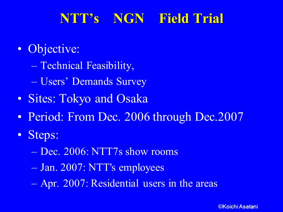 ©Koichi Asatani NTTs NGN Field Trial Objective: –Technical Feasibility, –Users Demands Survey Sites: Tokyo and Osaka Period: From Dec.