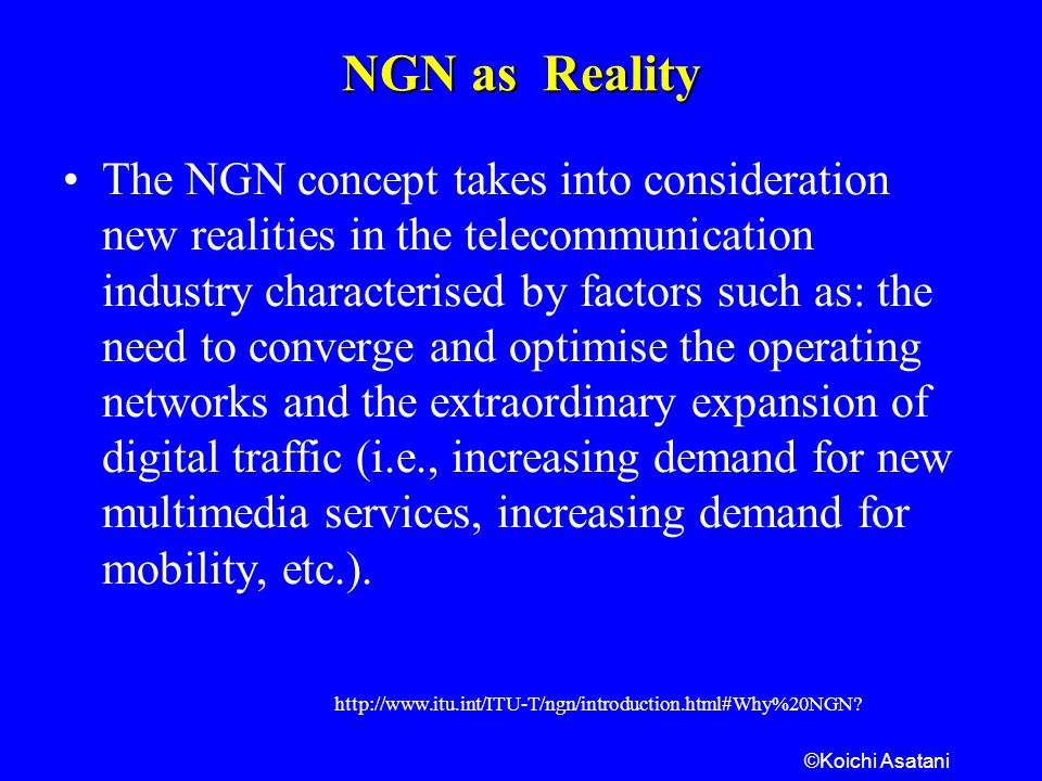 ©Koichi Asatani NGN as Reality The NGN concept takes into consideration new realities in the telecommunication industry characterised by factors such as: the need to converge and optimise the operating networks and the extraordinary expansion of digital traffic (i.e., increasing demand for new multimedia services, increasing demand for mobility, etc.).