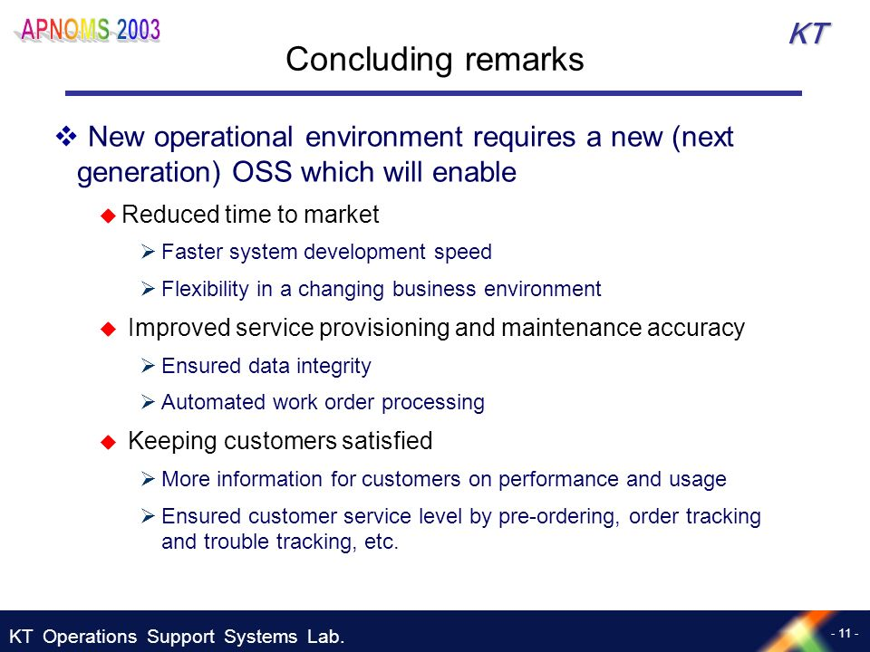 KT Operations Support Systems Lab. - 11 - KT Concluding remarks New operational environment requires a new (next generation) OSS which will enable Red