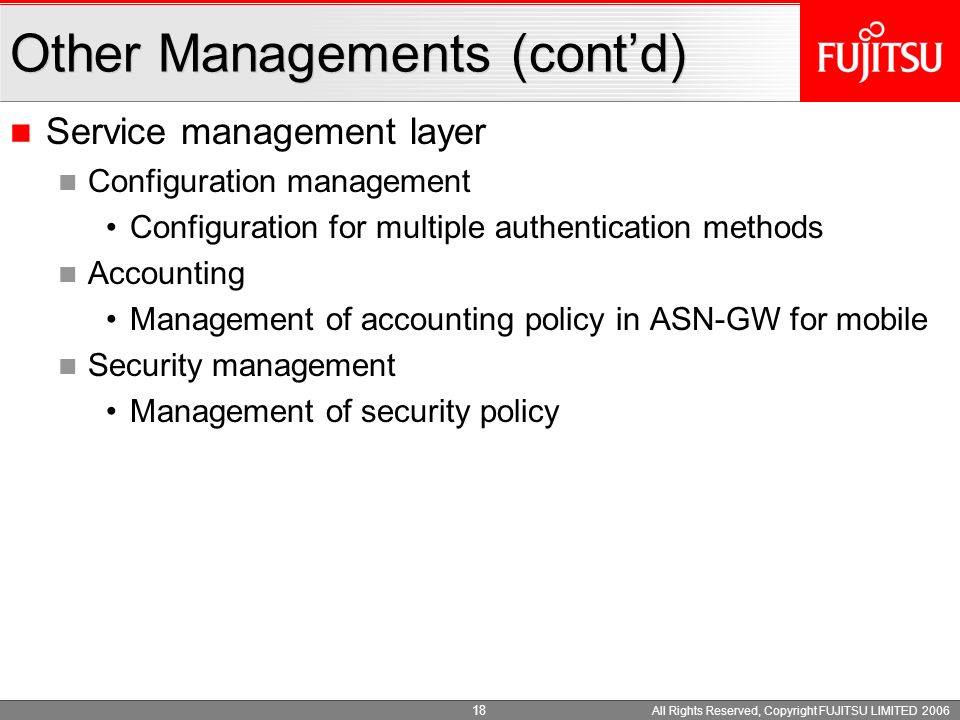 All Rights Reserved, Copyright FUJITSU LIMITED 2006 17 Network management layer Configuration management Management of BS synchronization Software down load for SS and MS Management of configuration - for wired and wireless QoS mechanism - for wired and wireless broadcast/multicast mechanism Interference management (radio resource management) Performance management Integrated management for wireless and wired Other Managements