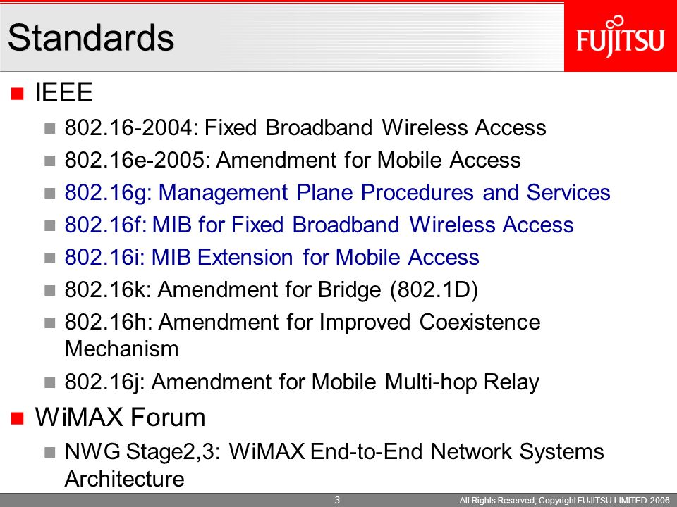 All Rights Reserved, Copyright FUJITSU LIMITED 2006 3 IEEE 802.16-2004: Fixed Broadband Wireless Access 802.16e-2005: Amendment for Mobile Access 802.16g: Management Plane Procedures and Services 802.16f: MIB for Fixed Broadband Wireless Access 802.16i: MIB Extension for Mobile Access 802.16k: Amendment for Bridge (802.1D) 802.16h: Amendment for Improved Coexistence Mechanism 802.16j: Amendment for Mobile Multi-hop Relay WiMAX Forum NWG Stage2,3: WiMAX End-to-End Network Systems Architecture Standards