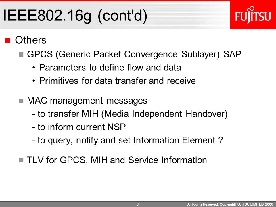 All Rights Reserved, Copyright FUJITSU LIMITED 2006 7 Message and Flow between M/C planes and NCMS M_SAP (Management Service Access Point) System configuration Monitoring statistics Notifications/Triggers Multi-mode interface management C_SAP (Control Service Access Point) Handovers (e.g.