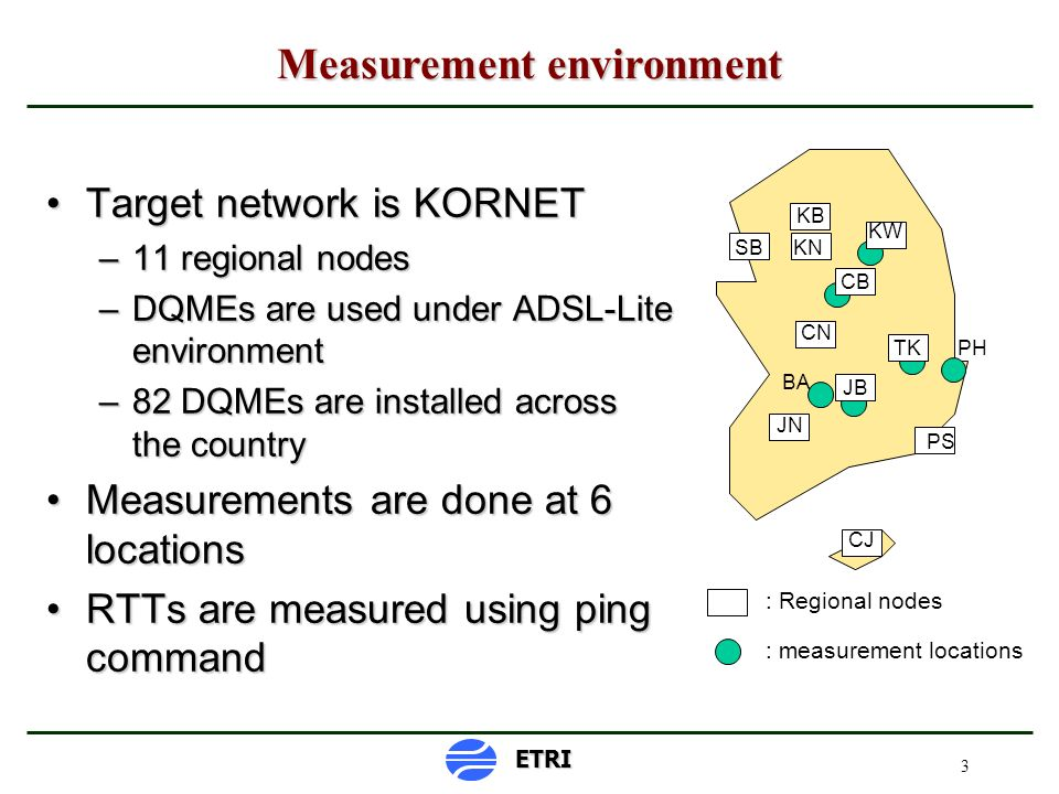 3 Measurement environment ETRI KB SBKN CN JN PS CJ JB TK KW CB : Regional nodes : measurement locations BA PH Target network is KORNETTarget network is KORNET –11 regional nodes –DQMEs are used under ADSL-Lite environment –82 DQMEs are installed across the country Measurements are done at 6 locationsMeasurements are done at 6 locations RTTs are measured using ping commandRTTs are measured using ping command