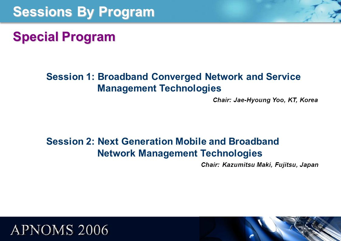 Sessions By Program Special Program Session 1: Broadband Converged Network and Service Management Technologies Chair: Jae-Hyoung Yoo, KT, Korea Session 2: Next Generation Mobile and Broadband Network Management Technologies Chair: Kazumitsu Maki, Fujitsu, Japan