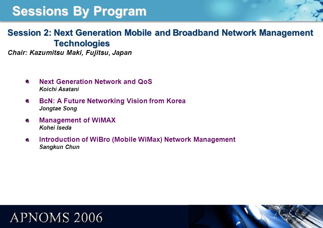 Sessions By Program Session 2: Next Generation Mobile and Broadband Network Management Technologies Session 2: Next Generation Mobile and Broadband Network Management Technologies Chair: Kazumitsu Maki, Fujitsu, Japan Next Generation Network and QoS Koichi Asatani BcN: A Future Networking Vision from Korea Jongtae Song Management of WiMAX Kohei Iseda Introduction of WiBro (Mobile WiMax) Network Management Sangkun Chun