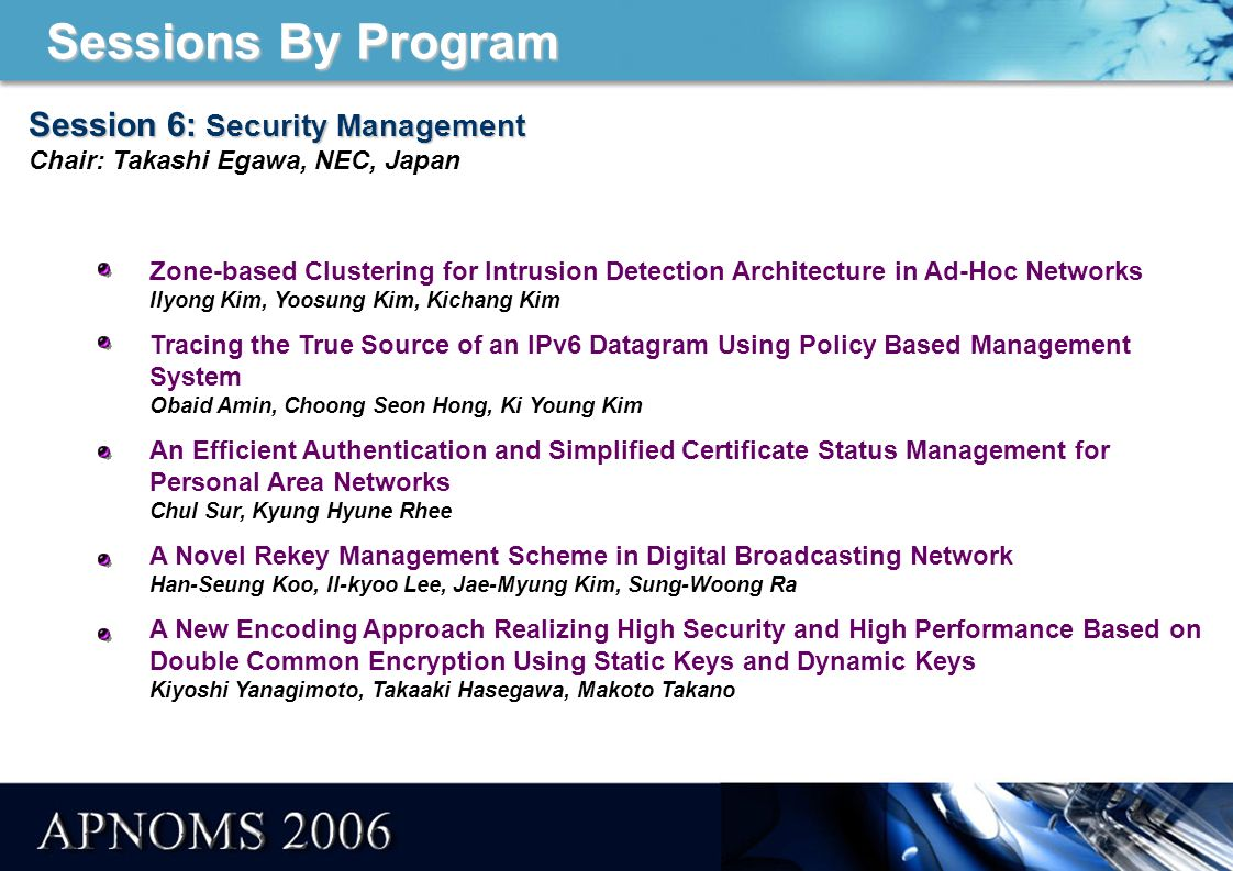 Sessions By Program Session 1: Security and Network Controls Session 1: Security and Network Controls Chair: Shingo Ata, Osaka City Univ., Japan Proposal of a Creation Method for Secure and Trusted IT Environment Based on Multiple International Standards Guillermo Ramirez Caceres, Yoshimi Teshigawara A Method for Security Policy Enforcement of Security Router Platform Su-Hyung Jo, Ki-Young Kim, Sang-Ho Lee A Classification Method for Bulk/Real-Time Traffic based on Flow Statistics Masaki Tai, Shingo Ata, Ikuo Oka Correlation of Bottleneck Metrics and Quality of Experience Pál Varga, Gergely Kún, István Moldován Some Networks Aspects of Modelling and Applying of the Multilevels Simulators (Build on the Base of System Dynamics Paradigm) - Theoretical Issue Elzbieta Kasperska, Damian Slota