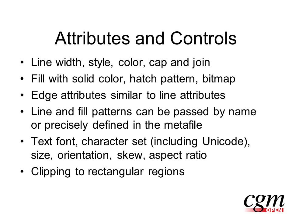 Attributes and Controls Line width, style, color, cap and join Fill with solid color, hatch pattern, bitmap Edge attributes similar to line attributes Line and fill patterns can be passed by name or precisely defined in the metafile Text font, character set (including Unicode), size, orientation, skew, aspect ratio Clipping to rectangular regions