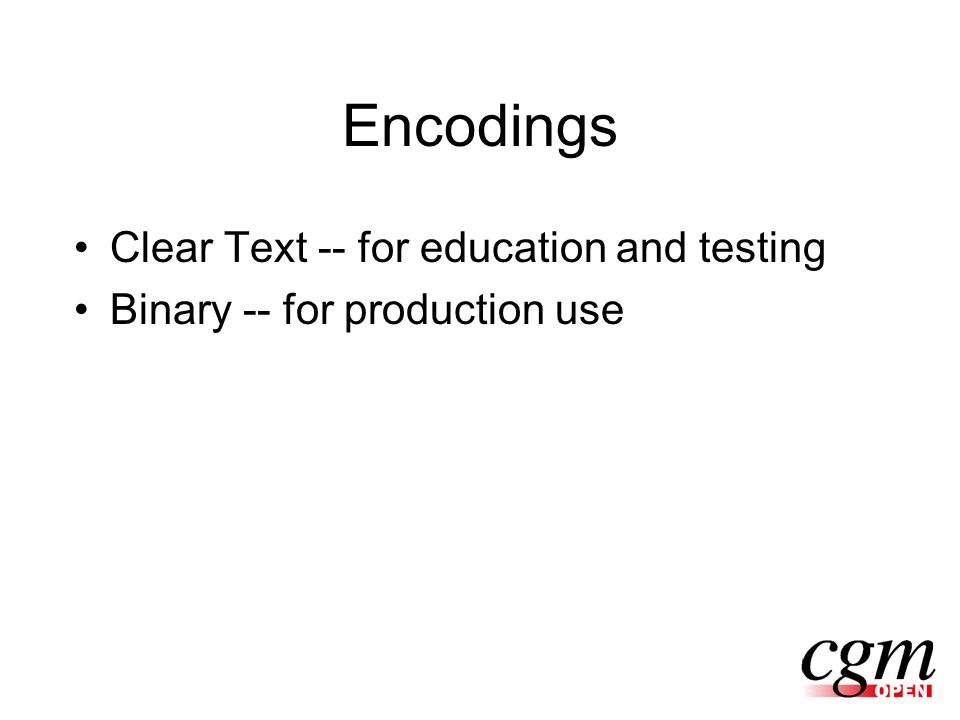 Encodings Clear Text -- for education and testing Binary -- for production use