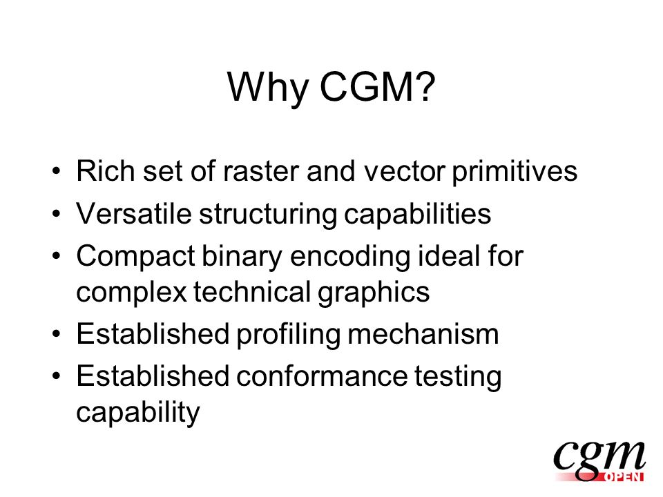 Why CGM? Rich set of raster and vector primitives Versatile structuring capabilities Compact binary encoding ideal for complex technical graphics Esta
