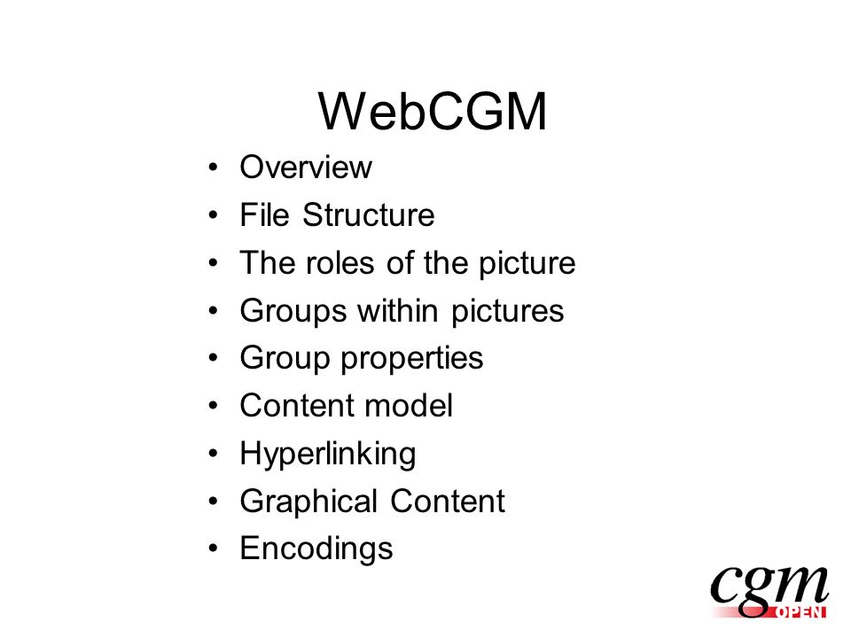 WebCGM Overview File Structure The roles of the picture Groups within pictures Group properties Content model Hyperlinking Graphical Content Encodings
