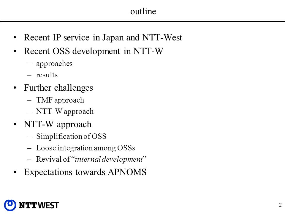 2 outline Recent IP service in Japan and NTT-West Recent OSS development in NTT-W –approaches –results Further challenges –TMF approach –NTT-W approach NTT-W approach –Simplification of OSS –Loose integration among OSSs –Revival of internal development Expectations towards APNOMS