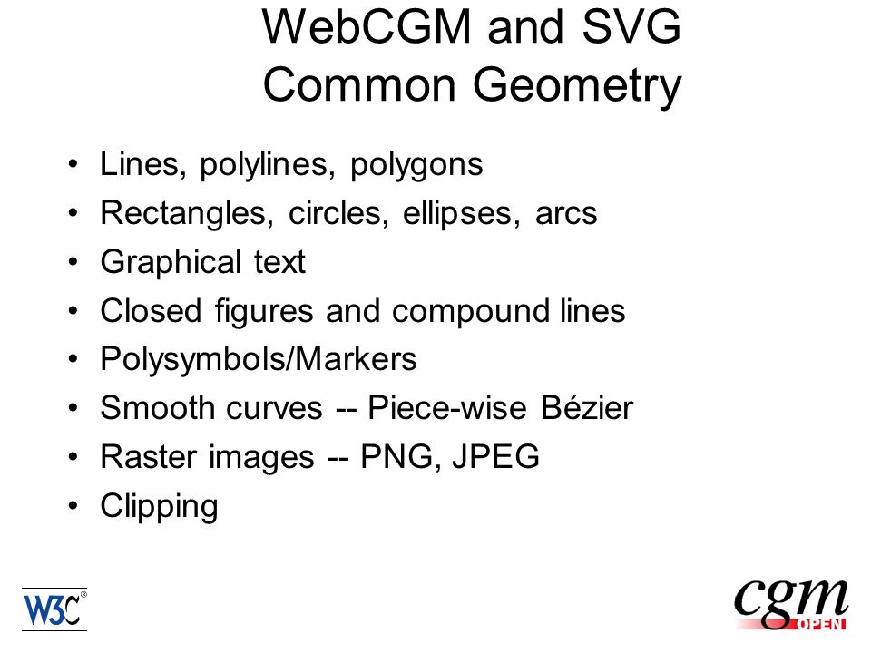 WebCGM and SVG Common Geometry Lines, polylines, polygons Rectangles, circles, ellipses, arcs Graphical text Closed figures and compound lines Polysymbols/Markers Smooth curves -- Piece-wise Bézier Raster images -- PNG, JPEG Clipping