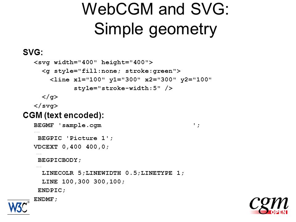 WebCGM and SVG: Simple geometry SVG: <line x1= 100 y1= 300 x2= 300 y2= 100 style= stroke-width:5 /> CGM (text encoded): BEGMF sample.cgm ;...