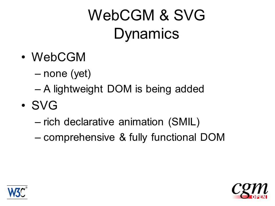 WebCGM & SVG Dynamics WebCGM –none (yet) –A lightweight DOM is being added SVG –rich declarative animation (SMIL) –comprehensive & fully functional DOM