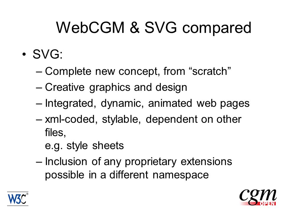 WebCGM & SVG compared SVG: –Complete new concept, from scratch –Creative graphics and design –Integrated, dynamic, animated web pages –xml-coded, stylable, dependent on other files, e.g.