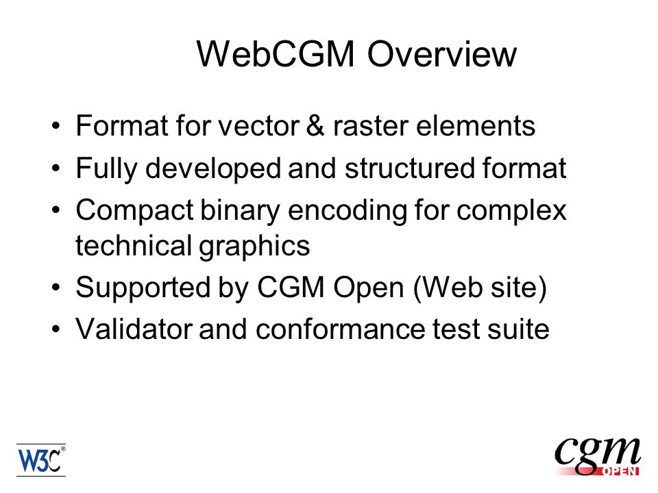 WebCGM Overview Format for vector & raster elements Fully developed and structured format Compact binary encoding for complex technical graphics Supported by CGM Open (Web site) Validator and conformance test suite