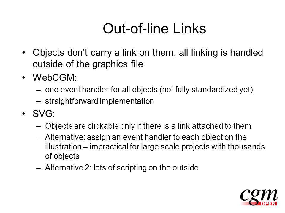 Out-of-line Links Objects dont carry a link on them, all linking is handled outside of the graphics file WebCGM: –one event handler for all objects (not fully standardized yet) –straightforward implementation SVG: –Objects are clickable only if there is a link attached to them –Alternative: assign an event handler to each object on the illustration – impractical for large scale projects with thousands of objects –Alternative 2: lots of scripting on the outside