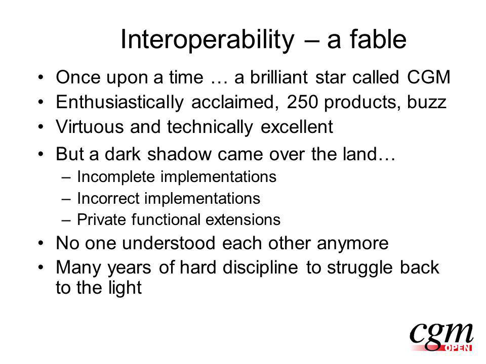 Interoperability – a fable Once upon a time … a brilliant star called CGM Enthusiastically acclaimed, 250 products, buzz Virtuous and technically excellent But a dark shadow came over the land… –Incomplete implementations –Incorrect implementations –Private functional extensions No one understood each other anymore Many years of hard discipline to struggle back to the light