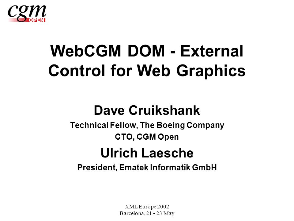 XML Europe 2002 Barcelona, May WebCGM DOM - External Control for Web Graphics Dave Cruikshank Technical Fellow, The Boeing Company CTO, CGM Open Ulrich Laesche President, Ematek Informatik GmbH
