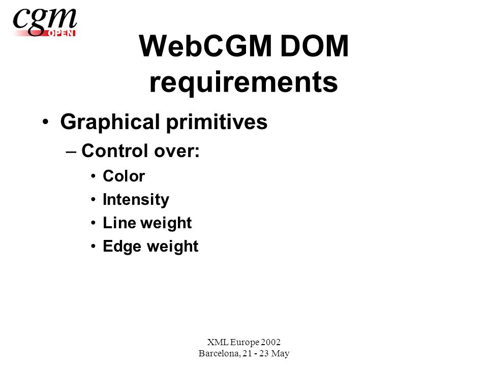 XML Europe 2002 Barcelona, May WebCGM DOM requirements Graphical primitives –Control over: Color Intensity Line weight Edge weight