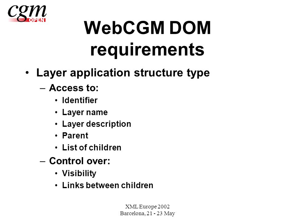 XML Europe 2002 Barcelona, May WebCGM DOM requirements Layer application structure type –Access to: Identifier Layer name Layer description Parent List of children –Control over: Visibility Links between children