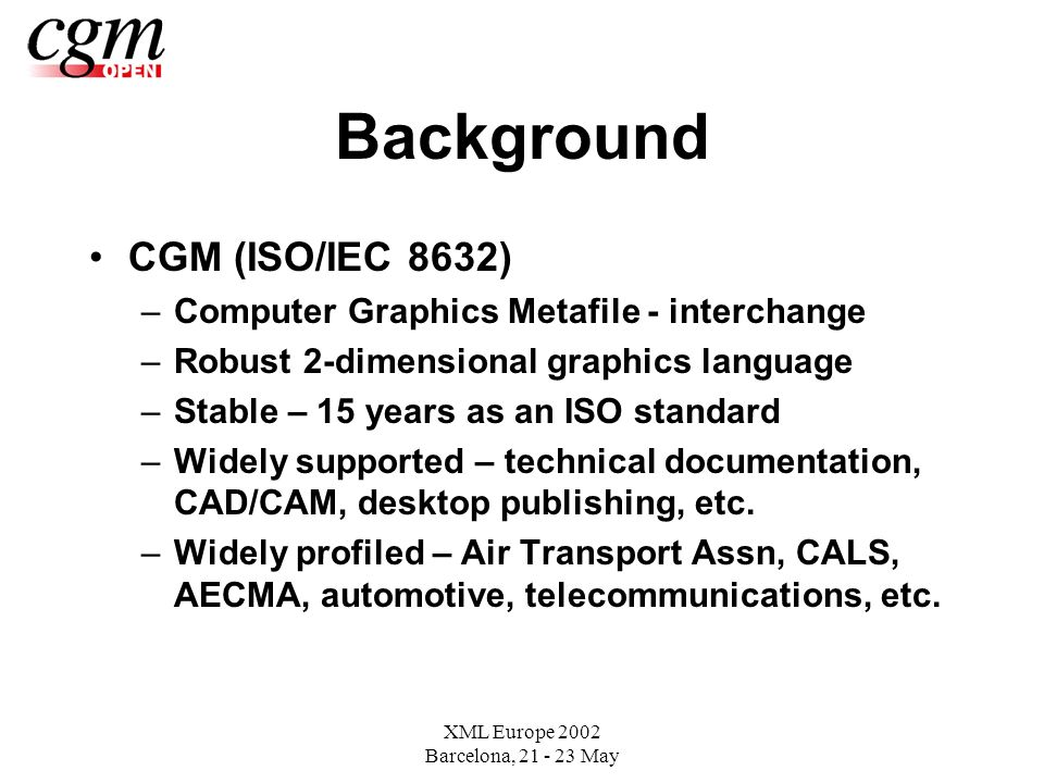 XML Europe 2002 Barcelona, May Background CGM (ISO/IEC 8632) –Computer Graphics Metafile - interchange –Robust 2-dimensional graphics language –Stable – 15 years as an ISO standard –Widely supported – technical documentation, CAD/CAM, desktop publishing, etc.