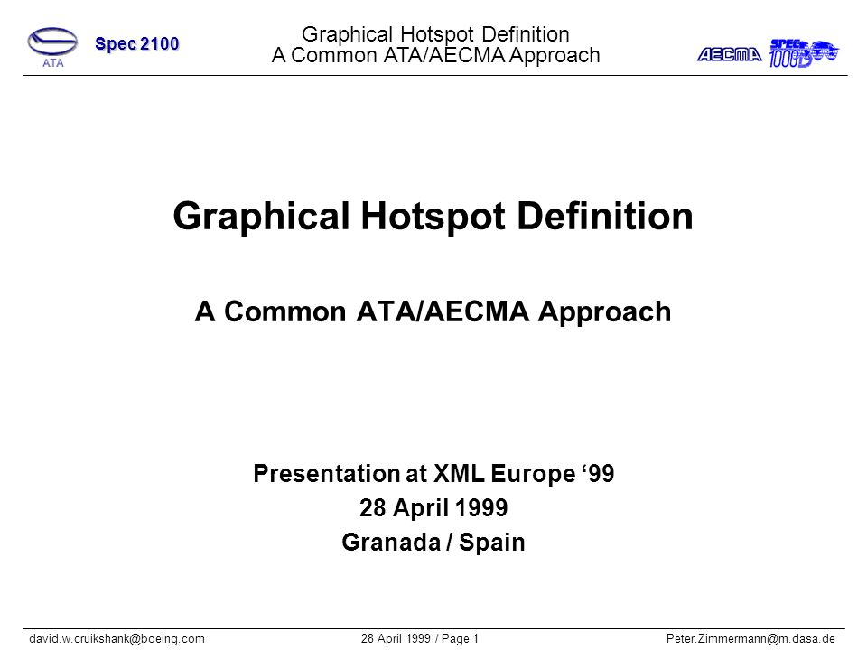 Graphical Hotspot Definition A Common ATA/AECMA Approach Spec 2100 28 April 1999 / Page 1Peter.Zimmermann@m.dasa.dedavid.w.cruikshank@boeing.com Graphical Hotspot Definition A Common ATA/AECMA Approach Presentation at XML Europe 99 28 April 1999 Granada / Spain