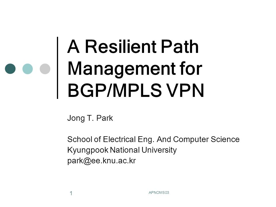 APNOMS03 1 A Resilient Path Management for BGP/MPLS VPN Jong T.