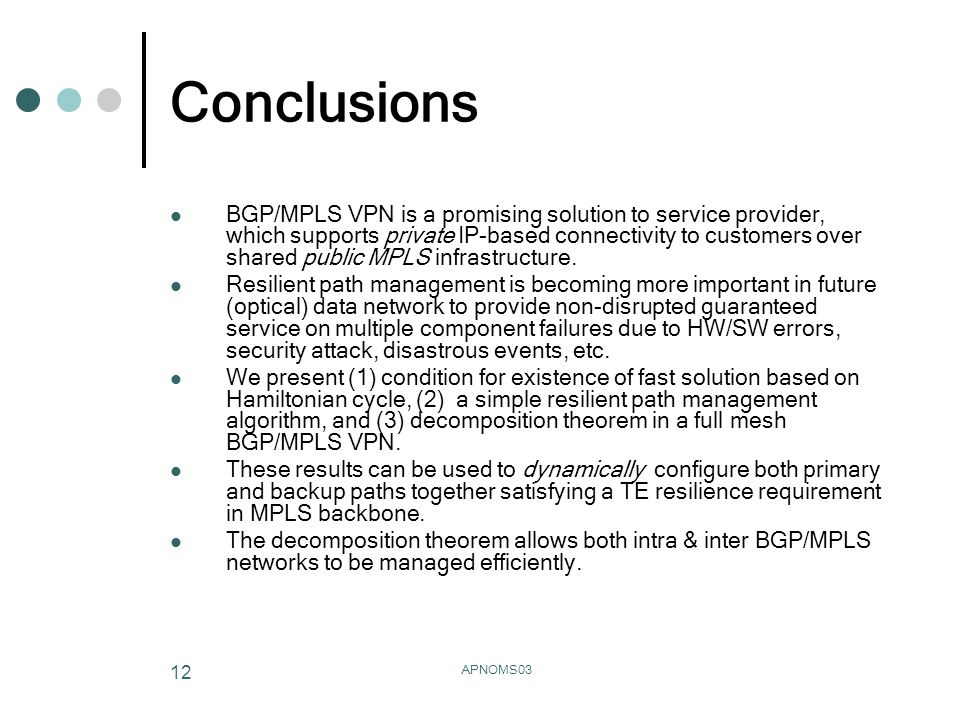APNOMS03 12 Conclusions BGP/MPLS VPN is a promising solution to service provider, which supports private IP-based connectivity to customers over share