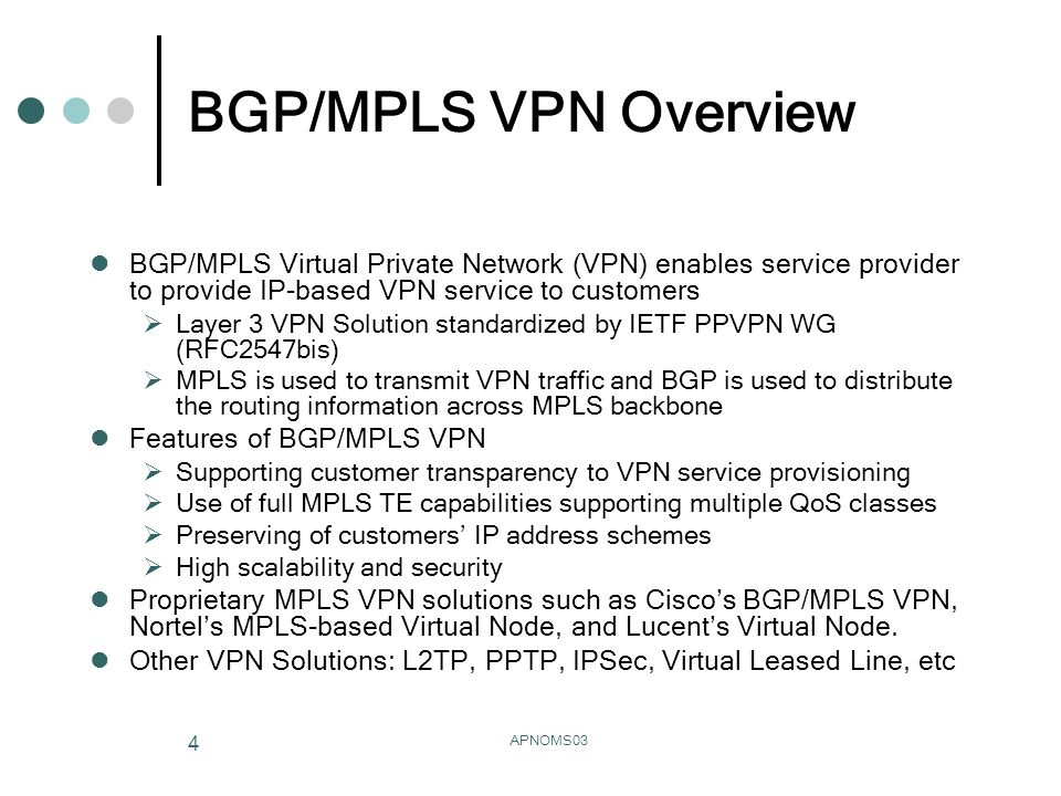 APNOMS03 4 BGP/MPLS VPN Overview BGP/MPLS Virtual Private Network (VPN) enables service provider to provide IP-based VPN service to customers Layer 3 VPN Solution standardized by IETF PPVPN WG (RFC2547bis) MPLS is used to transmit VPN traffic and BGP is used to distribute the routing information across MPLS backbone Features of BGP/MPLS VPN Supporting customer transparency to VPN service provisioning Use of full MPLS TE capabilities supporting multiple QoS classes Preserving of customers IP address schemes High scalability and security Proprietary MPLS VPN solutions such as Ciscos BGP/MPLS VPN, Nortels MPLS-based Virtual Node, and Lucents Virtual Node.