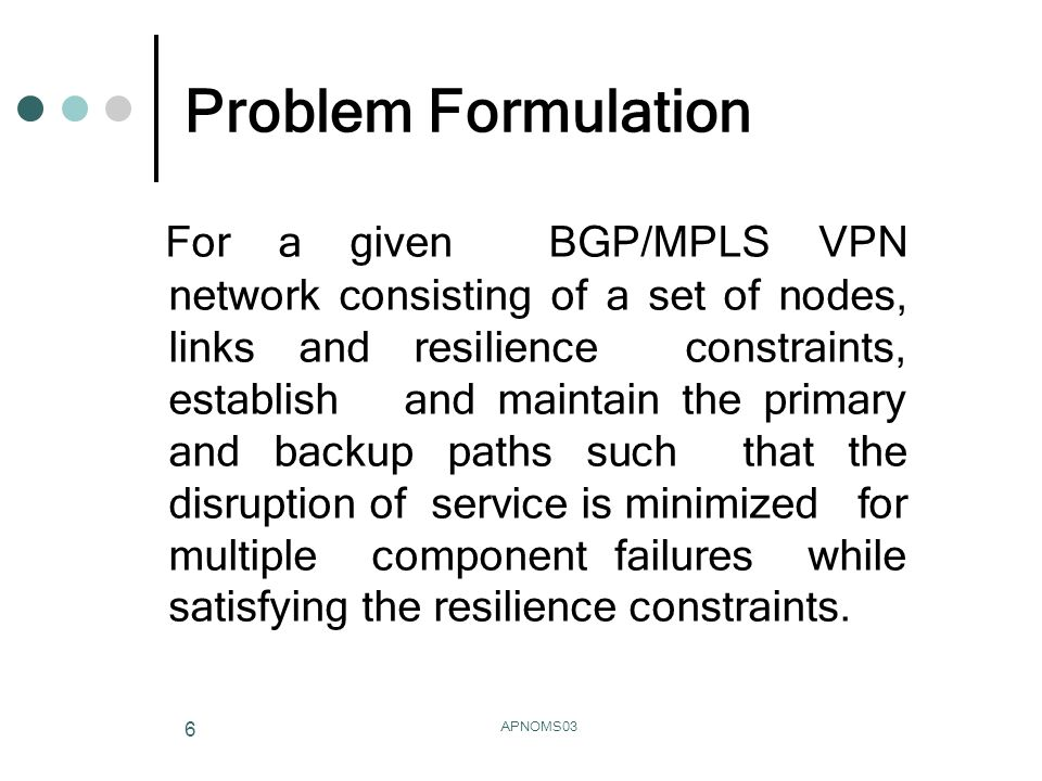 APNOMS03 6 Problem Formulation For a given BGP/MPLS VPN network consisting of a set of nodes, links and resilience constraints, establish and maintain the primary and backup paths such that the disruption of service is minimized for multiple component failures while satisfying the resilience constraints.
