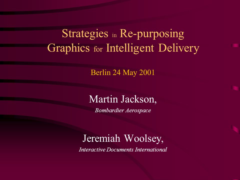 Strategies in Re-purposing Graphics for Intelligent Delivery Berlin 24 May 2001 Martin Jackson, Bombardier Aerospace Jeremiah Woolsey, Interactive Doc