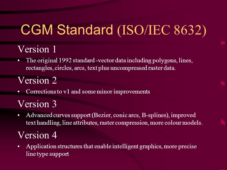 CGM Standard (ISO/IEC 8632) Version 1 The original 1992 standard -vector data including polygons, lines, rectangles, circles, arcs, text plus uncompressed raster data.