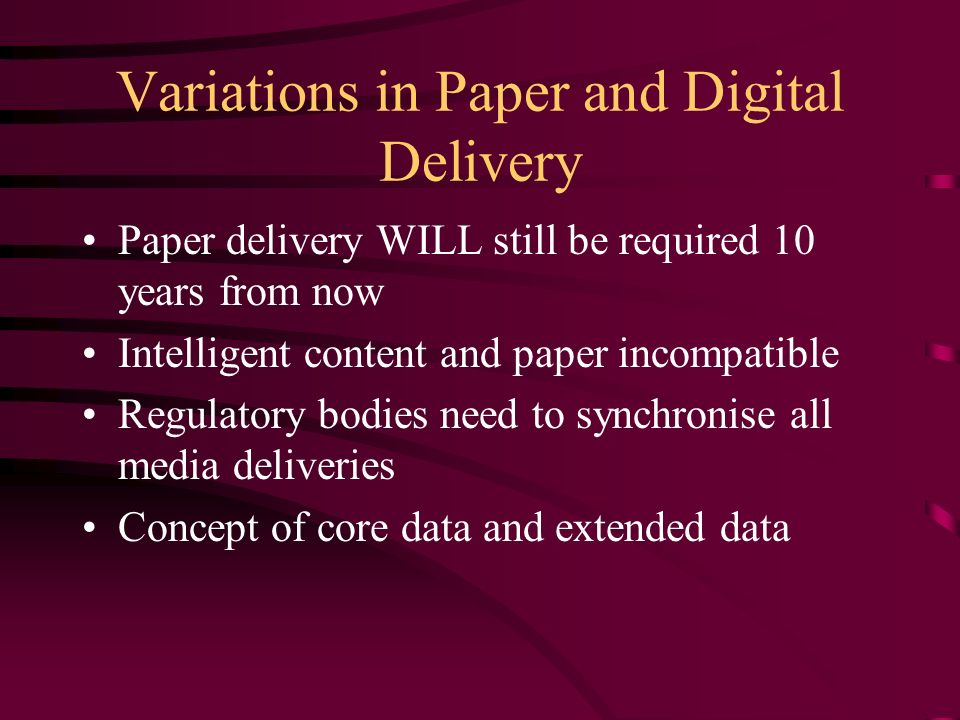 Variations in Paper and Digital Delivery Paper delivery WILL still be required 10 years from now Intelligent content and paper incompatible Regulatory bodies need to synchronise all media deliveries Concept of core data and extended data