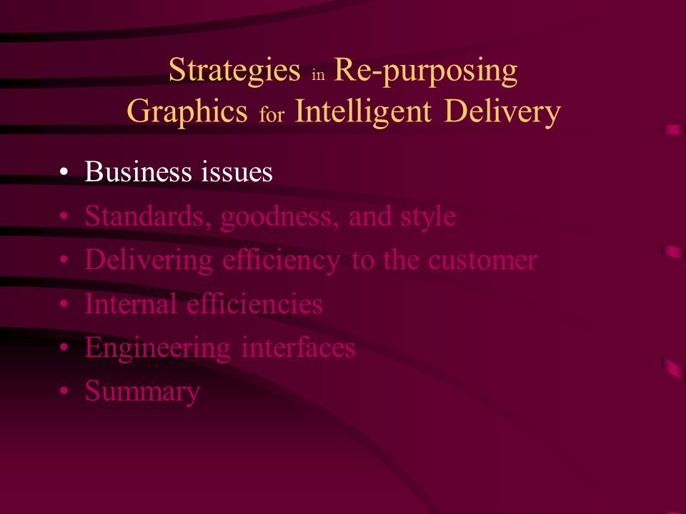 Strategies in Re-purposing Graphics for Intelligent Delivery Business issues Standards, goodness, and style Delivering efficiency to the customer Internal efficiencies Engineering interfaces Summary