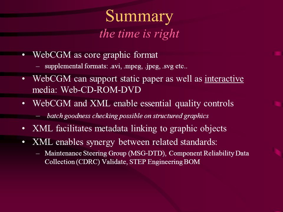 Summary the time is right WebCGM as core graphic format –supplemental formats:.avi,.mpeg,.jpeg,.svg etc.. WebCGM can support static paper as well as i