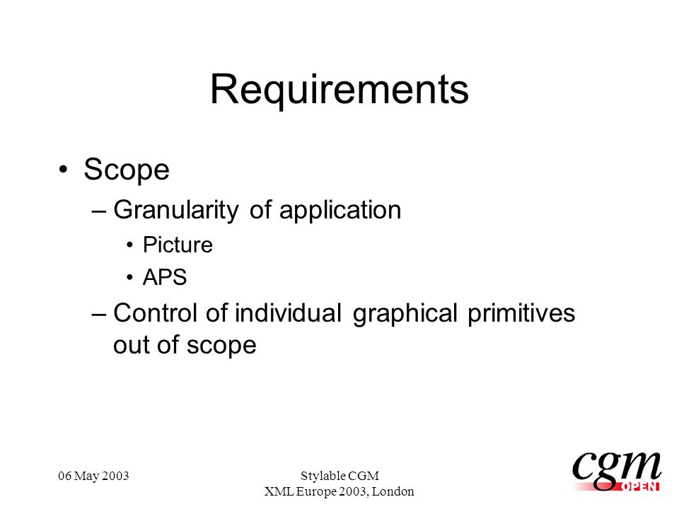06 May 2003Stylable CGM XML Europe 2003, London Requirements Scope –Granularity of application Picture APS –Control of individual graphical primitives out of scope