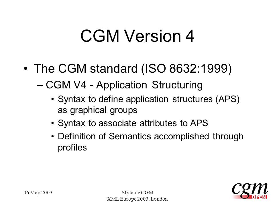 06 May 2003Stylable CGM XML Europe 2003, London CGM Version 4 The CGM standard (ISO 8632:1999) –CGM V4 - Application Structuring Syntax to define application structures (APS) as graphical groups Syntax to associate attributes to APS Definition of Semantics accomplished through profiles