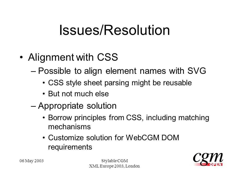 06 May 2003Stylable CGM XML Europe 2003, London Issues/Resolution Alignment with CSS –Possible to align element names with SVG CSS style sheet parsing might be reusable But not much else –Appropriate solution Borrow principles from CSS, including matching mechanisms Customize solution for WebCGM DOM requirements