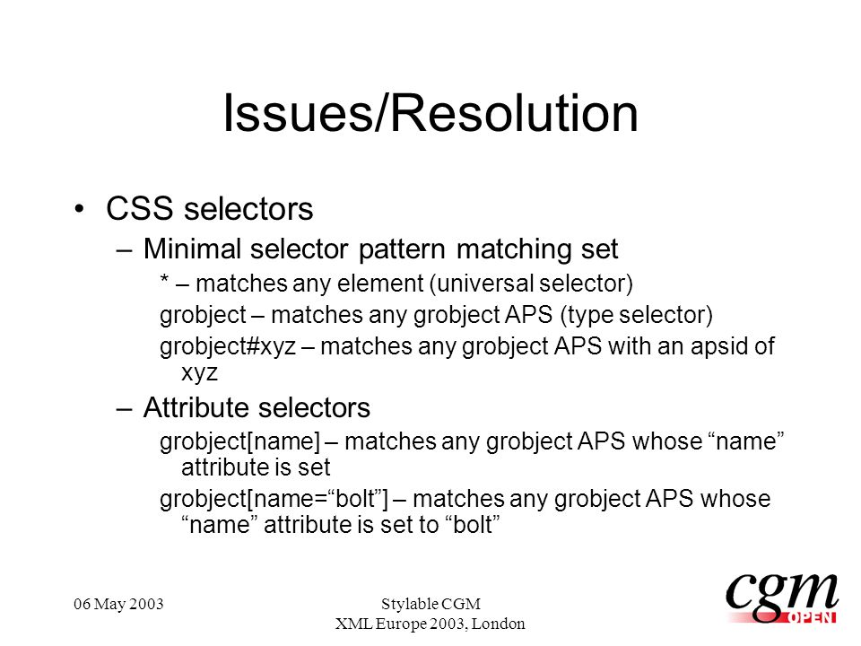 06 May 2003Stylable CGM XML Europe 2003, London Issues/Resolution CSS selectors –Minimal selector pattern matching set * – matches any element (universal selector) grobject – matches any grobject APS (type selector) grobject#xyz – matches any grobject APS with an apsid of xyz –Attribute selectors grobject[name] – matches any grobject APS whose name attribute is set grobject[name=bolt] – matches any grobject APS whose name attribute is set to bolt