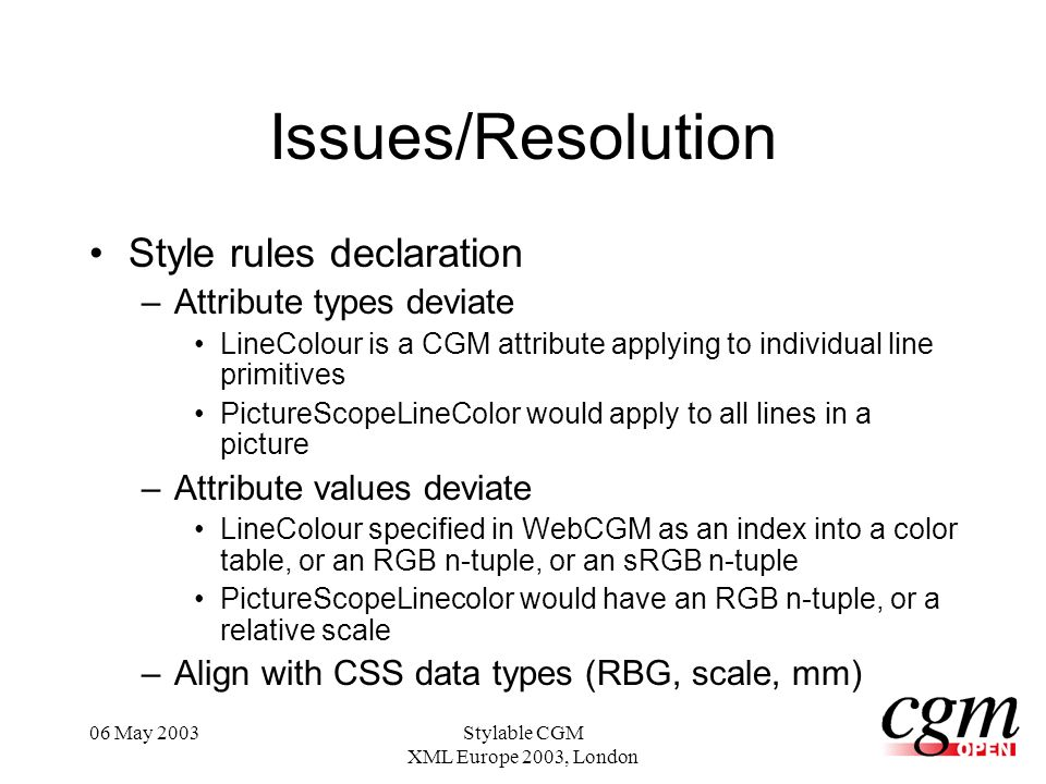 06 May 2003Stylable CGM XML Europe 2003, London Issues/Resolution Style rules declaration –Attribute types deviate LineColour is a CGM attribute applying to individual line primitives PictureScopeLineColor would apply to all lines in a picture –Attribute values deviate LineColour specified in WebCGM as an index into a color table, or an RGB n-tuple, or an sRGB n-tuple PictureScopeLinecolor would have an RGB n-tuple, or a relative scale –Align with CSS data types (RBG, scale, mm)