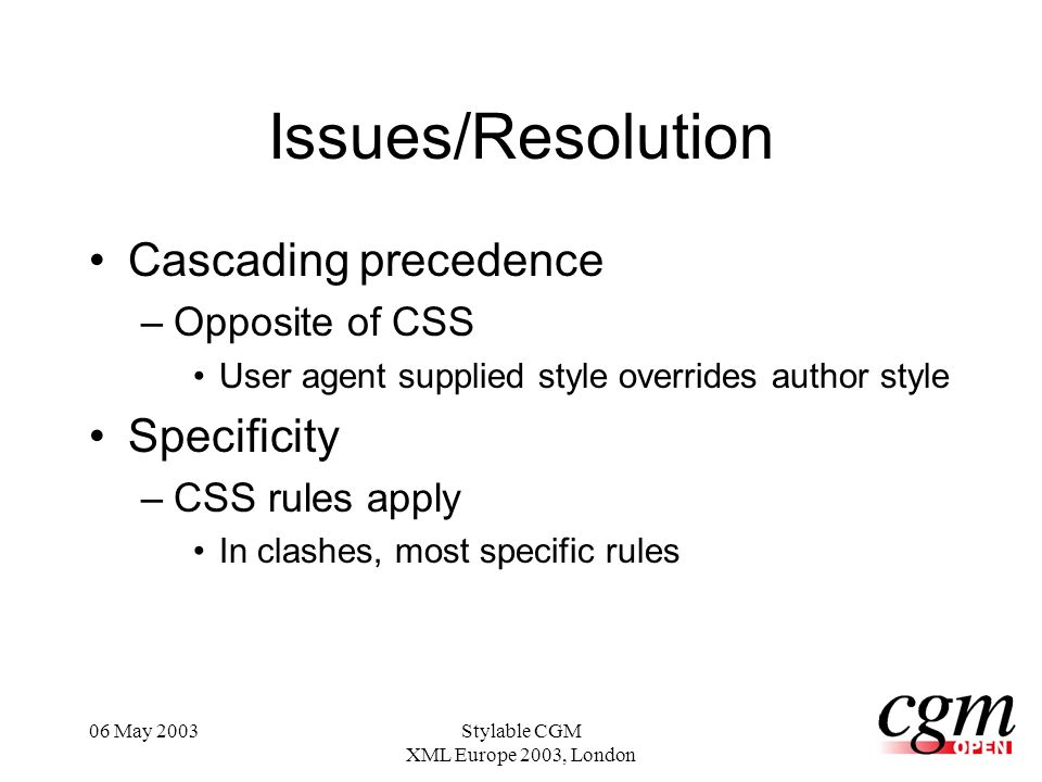 06 May 2003Stylable CGM XML Europe 2003, London Issues/Resolution Cascading precedence –Opposite of CSS User agent supplied style overrides author style Specificity –CSS rules apply In clashes, most specific rules