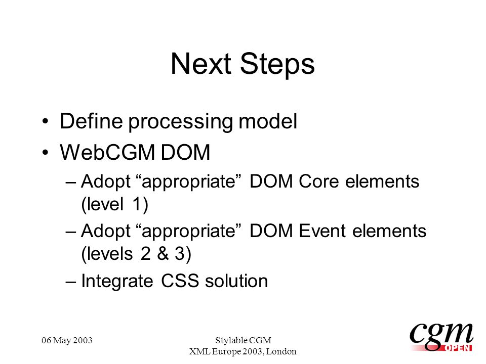 06 May 2003Stylable CGM XML Europe 2003, London Next Steps Define processing model WebCGM DOM –Adopt appropriate DOM Core elements (level 1) –Adopt appropriate DOM Event elements (levels 2 & 3) –Integrate CSS solution